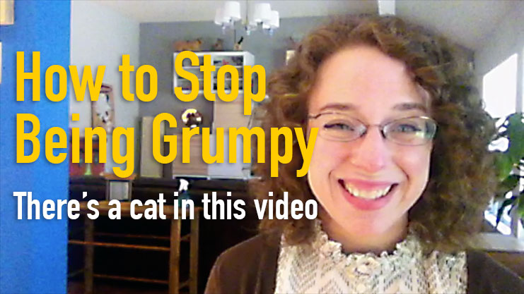 how to stop being grumpy - video!